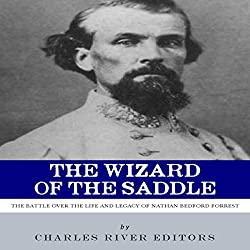 The Wizard of the Saddle: The Battle over the Life and Legacy of Nathan Bedford Forrest