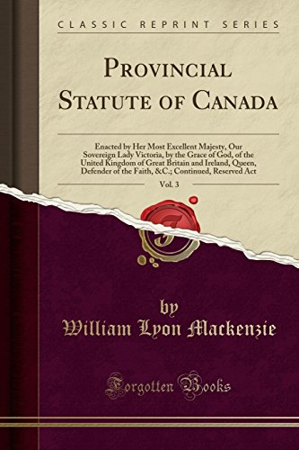 Provincial Statute of Canada, Vol. 3: Enacted by Her Most Excellent Majesty, Our Sovereign Lady Victoria, by the Grace of God, of the United Kingdom ... of the Faith, &C.; Continued, Reserved Act