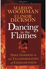 Dancing in the Flames: The Dark Goddess in the Transformation of Consciousness by Marion Woodman, Elinor Dickson(May 6, 1997) Paperback
