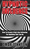Hypnotic Influence: How to Create a Cult Like Following for Anything That You Do, Omar Johnson, 1494863723