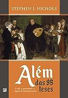 Além das 95 teses: A vida, o pensamento e o legado de Martinho Lutero