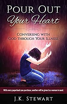 Pour Out Your Heart: Conversing with God through Your Illness by [Stewart, J.K.]