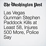 Las Vegas Gunman Stephen Paddock Kills at Least 58, Injures 500 More, Police Say | Heather Long,Mark Berman,Derek Hawkins