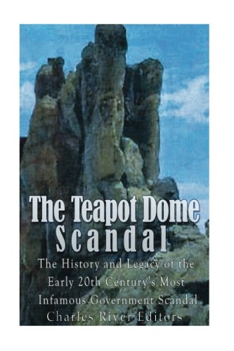 The Teapot Dome Scandal: The History and Legacy of the Early 20th Century's Most Infamous Government Scandal