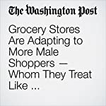 Grocery Stores Are Adapting to More Male Shoppers — Whom They Treat Like Knuckleheads | Abha Bhattarai