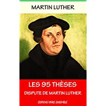 Les 95 Thèses - Annoté (enrichi d'une biographie ): La Dispute de Martin Luther (French Edition)