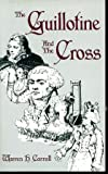 The Guillotine and the Cross, Warren H. Carroll, 0937495042