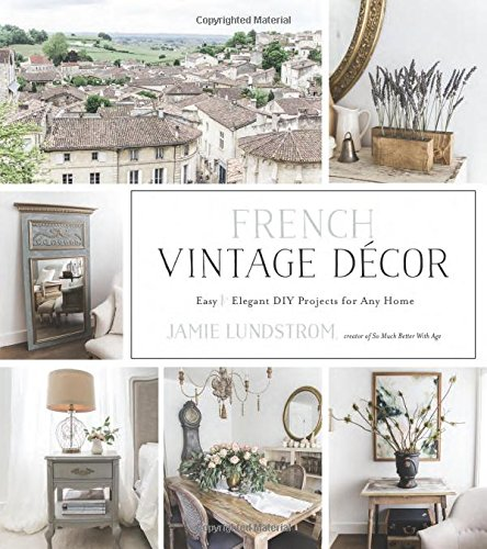 French Vintage Décor: Easy and Elegant DIY Projects for Any Home (Decor Vintage Books Home)