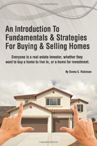 Download An Introduction To Fundamentals & Strategies For Buying & Selling Homes: How To Buy, Sell or Invest Profitably In Any Real Estate Market (Volume 1) By Donna S. Robinson pdf