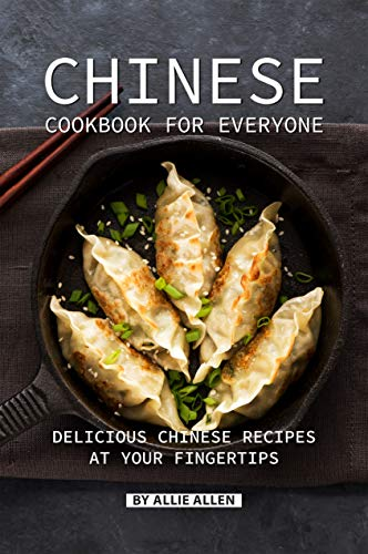 Chinese Cookbook for Everyone: Delicious Chinese Recipes at Your Fingertips by Allie Allen