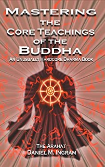 Mastering the Core Teachings of the Buddha: An Unusually Hardcore Dharma Book by [Ingram, Daniel M.]