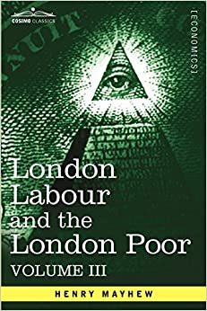 London Labour and the London Poor: A Cyclopaedia of the Condition and Earnings of Those That Will Work, Those That Cannot Work, and Those That Will No: 3