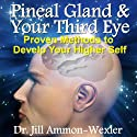 Pineal Gland & Third Eye: Proven Methods to Develop Your Higher Self Audiobook by Dr. Jill Ammon-Wexler Narrated by Arika Rapson