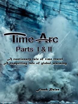 TimeArc: Parts I & II of Three: A cautionary tale of disruptive technology, a compelling tale of glacial warming (Time Arc Legend Book 2) by [Paine, Franklin Lee]