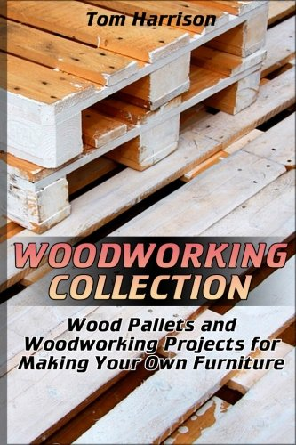 (Woodworking Collection: Wood Pallets and Woodworking Projects for Making Your Own Furniture: (DIY Woodworking, Woodworking Projects) (Woodworking Books))