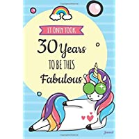 It Only Took 30 Years to Be This Fabulous Journal: Blank Cute Unicorn Journal and Happy Birthday Gift for Women, Funny Unicorn Birthday Gift for 30th Birthday