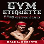 Gym Etiquette: 25 Things You Shouldn't Do in the Gym That No One Tells You About | Dale L. Roberts