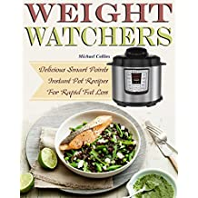 Weight Watchers Instant  Pot Cookbook: Delicious Smart Points Instant Pot Recipes For Rapid Fat Loss