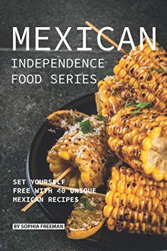 (Mexican Independence Food Series: Set Yourself Free with 40 Unique Mexican Recipes)