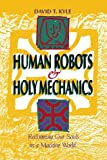 Human Robots and Holy Mechanics, David Kyle, 1439228965