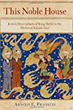 This Noble House : Jewish Descendants of King David in the Medieval Islamic East, Franklin, Arnold E., 0812244095