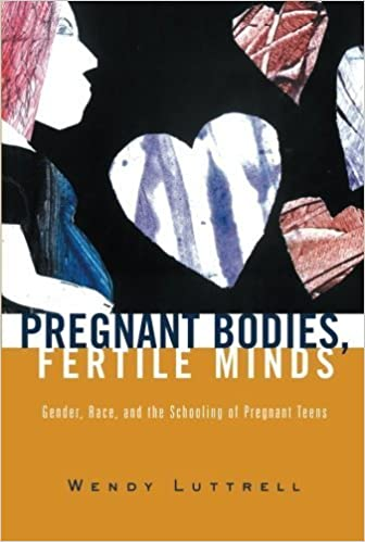 Pregnant Bodies, Fertile Minds: Gender, Race, and the Schooling of Pregnant Teens by Luttrell, Wendy 1st edition (2003)