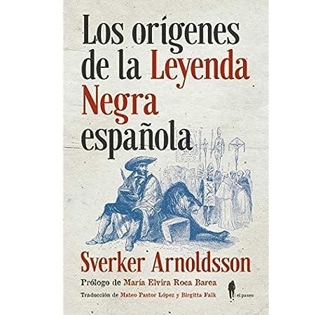 Los orígenes de la Leyenda Negra española (Memoria): Amazon.es: Arnoldsson, Sverker, Roca Barea, María Elvira, Pastor López, Mateo, Falk, Birgitta: Libros