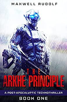 The Arkhe Principle: A post-apocalyptic technothriller (Volume 1) by [Rudolf, Maxwell]