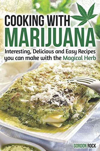 Cooking with Marijuana: Interesting, Delicious and Easy Recipes you can make with the Magical Herb by Gordon Rock