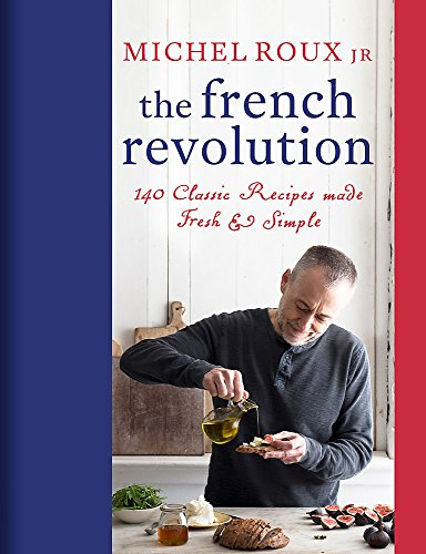 The French Revolution: 140 Classic Recipes made Fresh & Simple by Michel Roux Jr.
