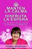 Mantén la Calma y Disfruta la Espera: El secreto de escoger al hombre correcto (Spanish Edition)