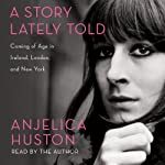 A Story Lately Told: Coming of Age in Ireland, London, and New York | Anjelica Huston