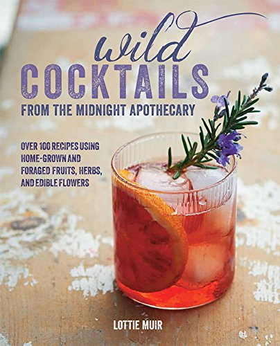 Wild Cocktails from the Midnight Apothecary: Over 100 recipes using home-grown and foraged fruits, herbs, and edible flowers Hardcover – April 9, 2015