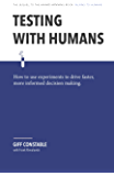 Testing with Humans: How to use experiments to drive faster, more informed decision making.