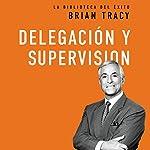 Delegación y supervisión [Delegation and Supervision]   Brian Tracy