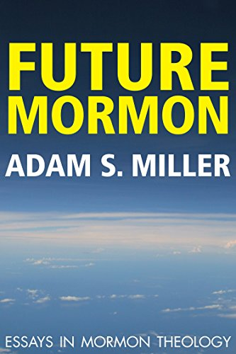 Future Mormon: Essays in Mormon Theology by [Miller, Adam S.]