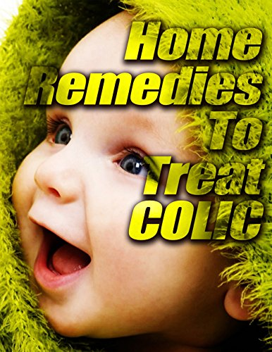 Home Remedies to Treat Colic: What you can do to provide your baby a more comfortable babyhood by [Morgan, Patricia]