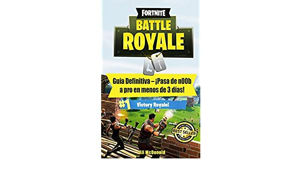 Fortnite Battle Royale: Guía Definitiva - ¡Pasa de n00b a pro en menos de 3 días! (Spanish Edition): Ali McDonald: 9781719246408: Amazon.com: Books