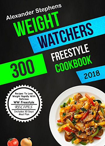 Weight Watchers Freestyle Cookbook 2018: 300 Recipes To Lose Weight Rapidly With Delicious WW Freestyle Recipes (Includes 30 Days Meal Plan) by Alexander Stephens