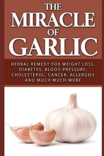 The Miracle of Garlic: Herbal Remedy for Weight Loss, Diabetes, Blood Pressure, Cholesterol, Cancer, Allergies and Much Much More. (Miracle Garlic The)