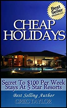 Cheap Holidays Secret to $100 Per Week Stays At 5 Star Resorts by [Taylor, Greg]