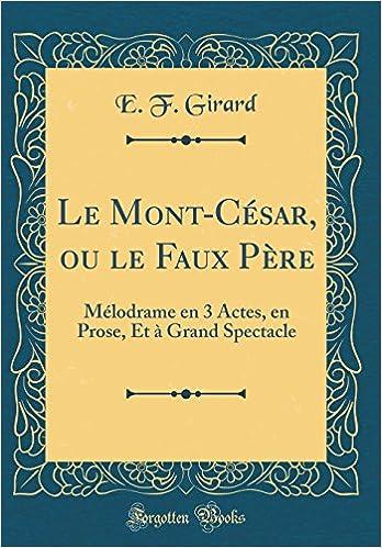 Le Mont-César, ou le Faux Père: Mélodrame en 3 Actes, en Prose, Et à Grand Spectacle (Classic Reprint) (French Edition)