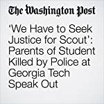 'We Have to Seek Justice for Scout': Parents of Student Killed by Police at Georgia Tech Speak Out | Avi Selk,T.Rees Shapiro