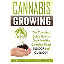 Growing Cannabis: The Ultimate Guide On How To Grow Marijuana INDOORS And OUTDOORS For Medical Marijuana Or Personal Use (cannabis grow lights,drying cannabis,cannabis clones, Book 1)