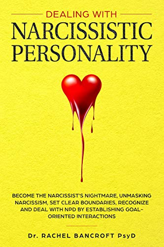 DEALING WITH NARCISSISTIC PERSONALITY: Become the NARCISSIST'S NIGHTMARE, Unmasking Narcissism, Set Clear Boundaries, Recognize and Deal With NPD by Establishing Goal-Oriented Interactions by [Bancroft Psyd, Dr. Rachel]