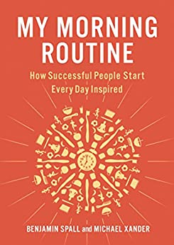 My Morning Routine: How Successful People Start Every Day Inspired by [Spall, Benjamin, Xander, Michael]