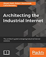 Architecting the Industrial Internet: The architect's guide to designing Industrial Internet solutions Front Cover