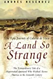A Land So Strange: The Epic Journey of Cabeza de Vaca, Andre Resendez, 0465068413