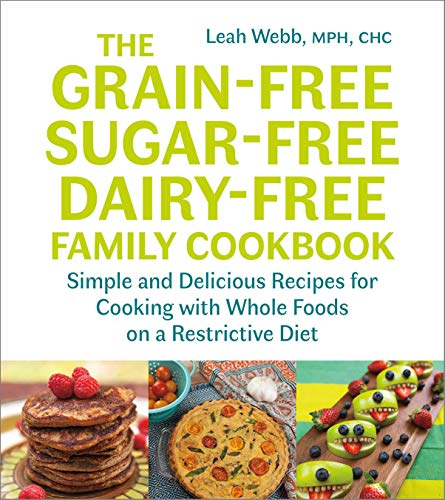 The Grain-Free, Sugar-Free, Dairy-Free Family Cookbook: Simple and Delicious Recipes for Cooking with Whole Foods on a Restrictive Diet (Low Carb Lunch Ideas On The Go)