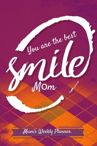 Mum's Weekly Planner You Are The Best Smile Mom: At A Glance Personal Schedule Organizer, Planner and More, Get things done, Ultimate Daily Planner, ... 6inx9in (Undated A5 planners) (Volume 22) (Standard Year Planner)